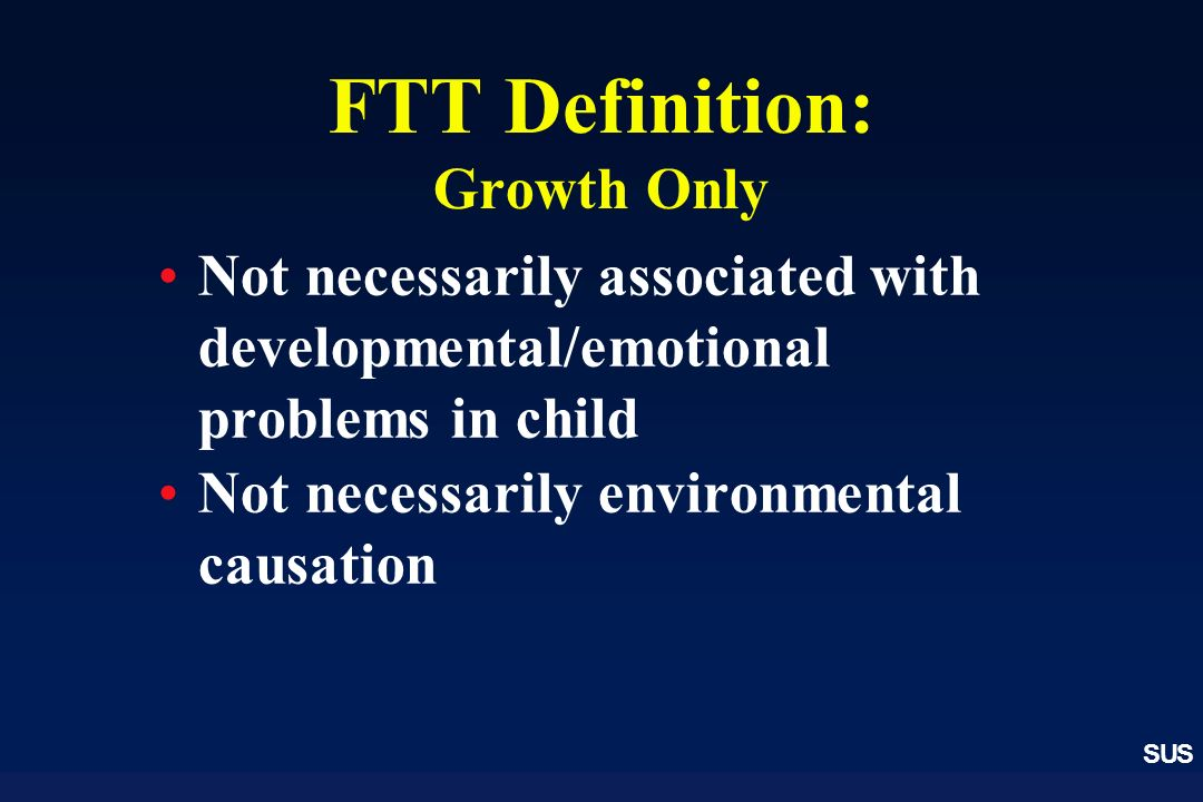 SUS FTT Definition: Growth Only Not necessarily associated with developmental/emotional problems in child Not necessarily environmental causation