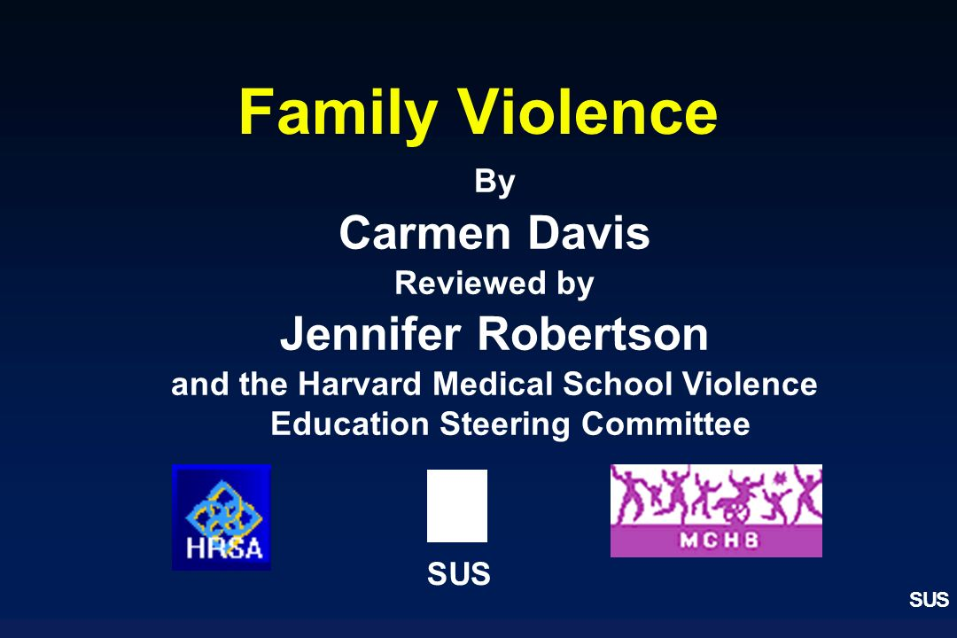 SUS By Carmen Davis Reviewed by Jennifer Robertson and the Harvard Medical School Violence Education Steering Committee Family Violence SUS
