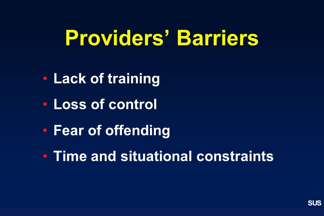 SUS Providers Barriers Lack of training Loss of control Fear of offending Time and situational constraints