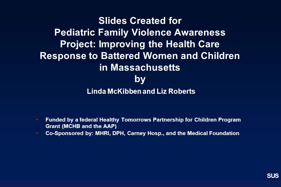 SUS Slides Created for Pediatric Family Violence Awareness Project: Improving the Health Care Response to Battered Women and Children in Massachusetts