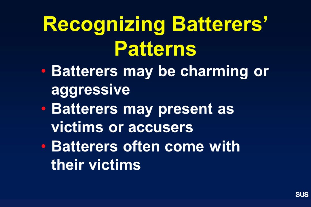 SUS Recognizing Batterers Patterns Batterers may be charming or aggressive Batterers may present as victims or accusers Batterers often come with thei