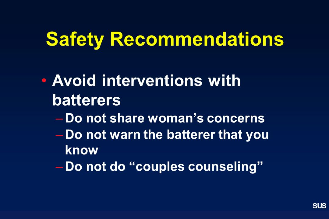 SUS Safety Recommendations Avoid interventions with batterers –Do not share womans concerns –Do not warn the batterer that you know –Do not do couples