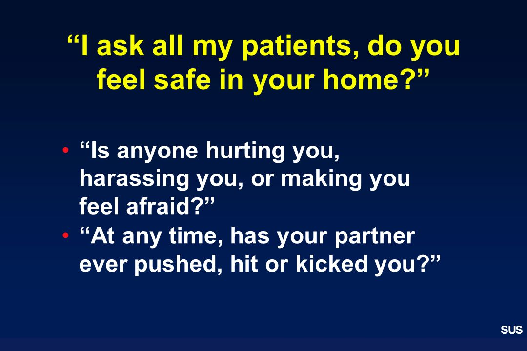 SUS I ask all my patients, do you feel safe in your home? Is anyone hurting you, harassing you, or making you feel afraid? At any time, has your partn