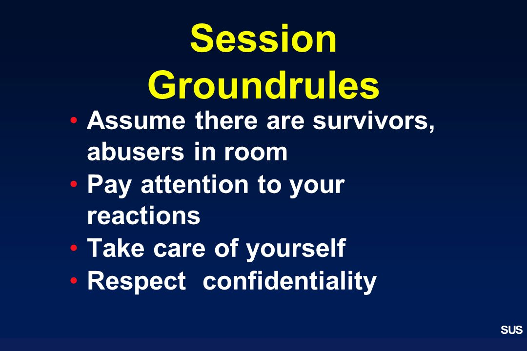 SUS Session Groundrules Assume there are survivors, abusers in room Pay attention to your reactions Take care of yourself Respect confidentiality
