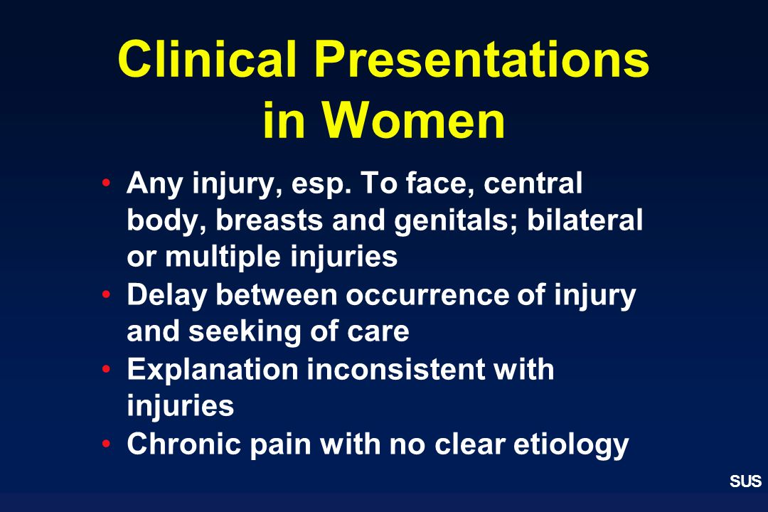 SUS Clinical Presentations in Women Any injury, esp. To face, central body, breasts and genitals; bilateral or multiple injuries Delay between occurre