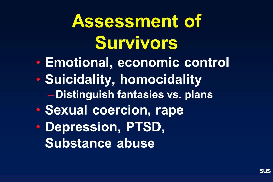SUS Assessment of Survivors Emotional, economic control Suicidality, homocidality –Distinguish fantasies vs. plans Sexual coercion, rape Depression, P