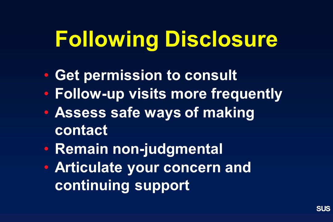 SUS Following Disclosure Get permission to consult Follow-up visits more frequently Assess safe ways of making contact Remain non-judgmental Articulat