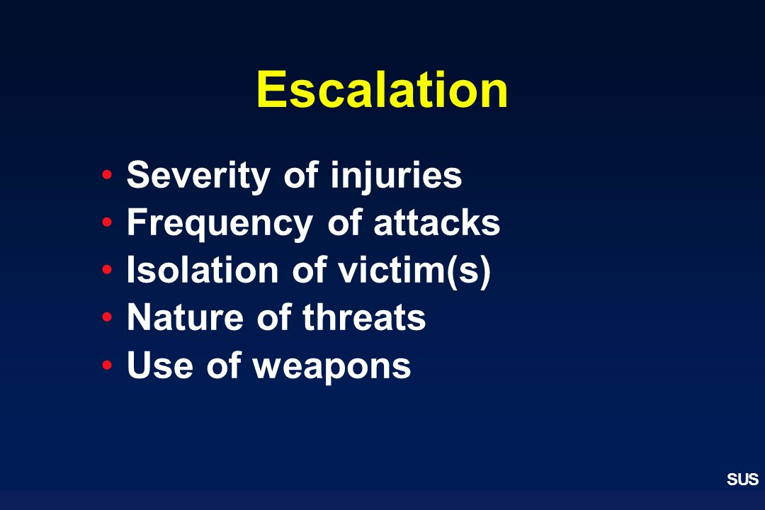 SUS Escalation Severity of injuries Frequency of attacks Isolation of victim(s) Nature of threats Use of weapons