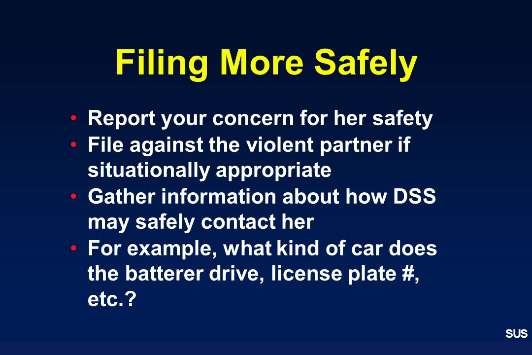 SUS Filing More Safely Report your concern for her safety File against the violent partner if situationally appropriate Gather information about how D