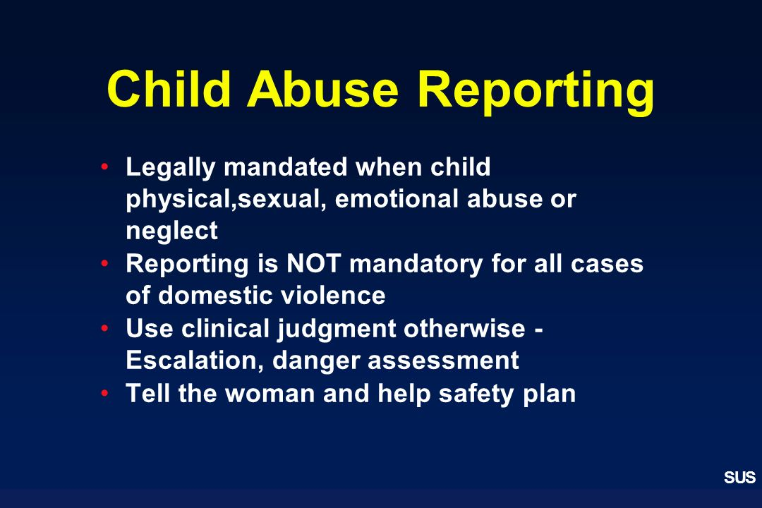SUS Child Abuse Reporting Legally mandated when child physical,sexual, emotional abuse or neglect Reporting is NOT mandatory for all cases of domestic