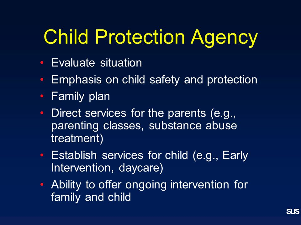 SUS Child Protection Agency Evaluate situation Emphasis on child safety and protection Family plan Direct services for the parents (e.g., parenting classes, substance abuse treatment) Establish services for child (e.g., Early Intervention, daycare) Ability to offer ongoing intervention for family and child