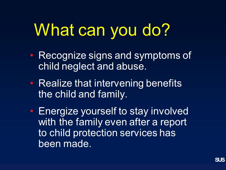 SUS What can you do. Recognize signs and symptoms of child neglect and abuse.