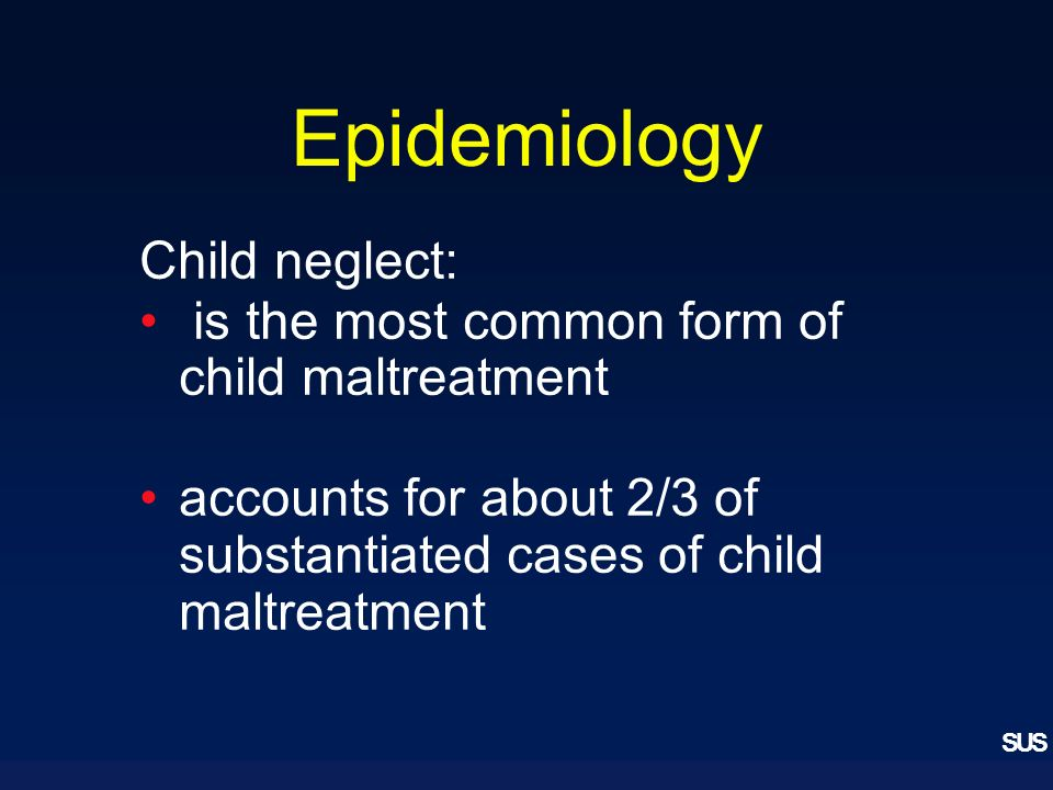 SUS Epidemiology Child neglect: is the most common form of child maltreatment accounts for about 2/3 of substantiated cases of child maltreatment