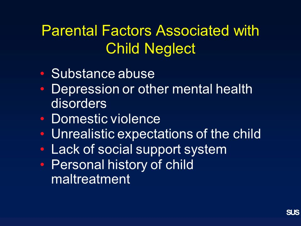 SUS Parental Factors Associated with Child Neglect Substance abuse Depression or other mental health disorders Domestic violence Unrealistic expectations of the child Lack of social support system Personal history of child maltreatment