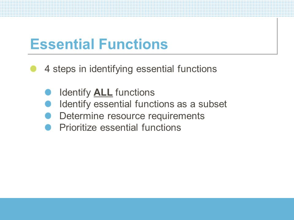 Essential Functions 4 steps in identifying essential functions Identify ALL functions Identify essential functions as a subset Determine resource requ