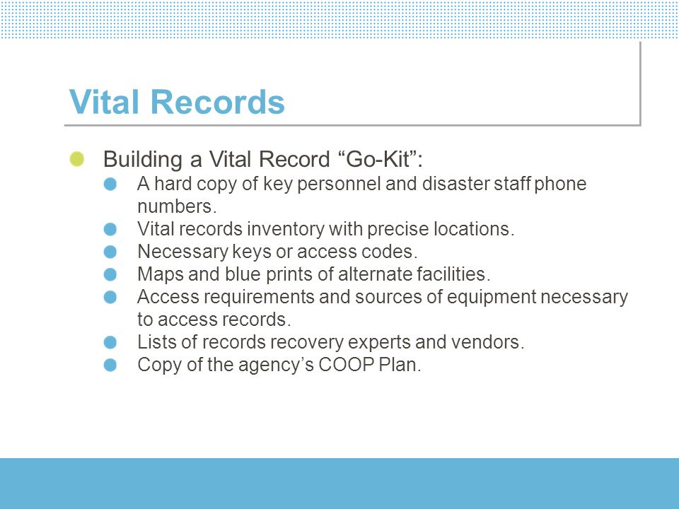 Vital Records Building a Vital Record Go-Kit: A hard copy of key personnel and disaster staff phone numbers. Vital records inventory with precise loca