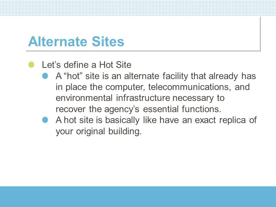 Alternate Sites Lets define a Hot Site A hot site is an alternate facility that already has in place the computer, telecommunications, and environment