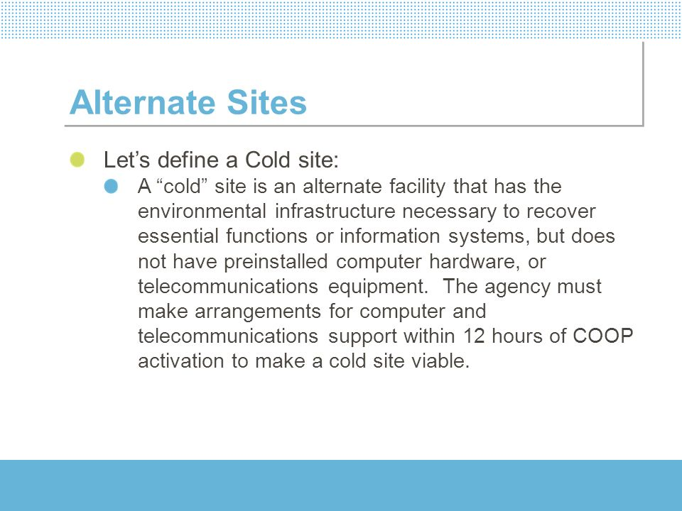Alternate Sites Lets define a Cold site: A cold site is an alternate facility that has the environmental infrastructure necessary to recover essential