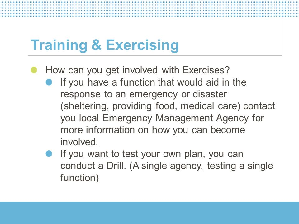 Training & Exercising How can you get involved with Exercises? If you have a function that would aid in the response to an emergency or disaster (shel