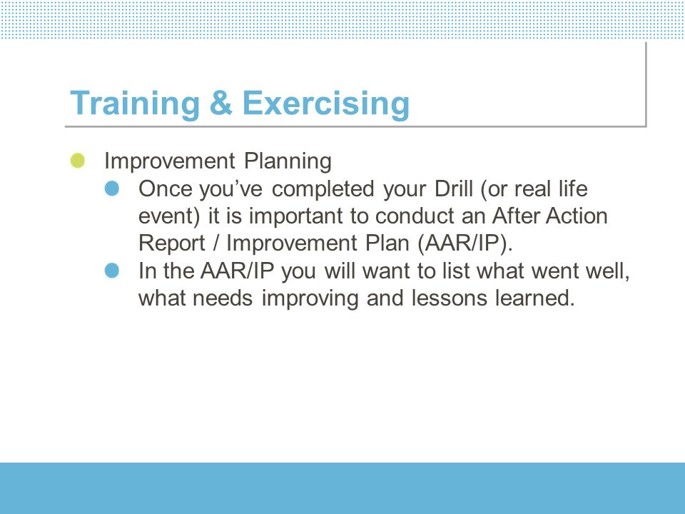 Training & Exercising Improvement Planning Once youve completed your Drill (or real life event) it is important to conduct an After Action Report / Im