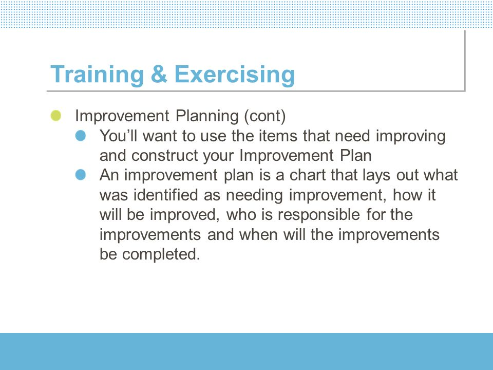 Training & Exercising Improvement Planning (cont) Youll want to use the items that need improving and construct your Improvement Plan An improvement p
