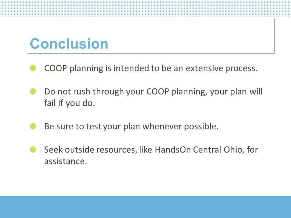 Conclusion COOP planning is intended to be an extensive process. Do not rush through your COOP planning, your plan will fail if you do. Be sure to tes