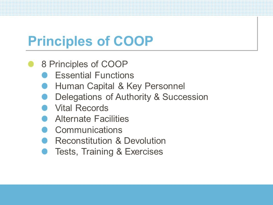 Principles of COOP 8 Principles of COOP Essential Functions Human Capital & Key Personnel Delegations of Authority & Succession Vital Records Alternat