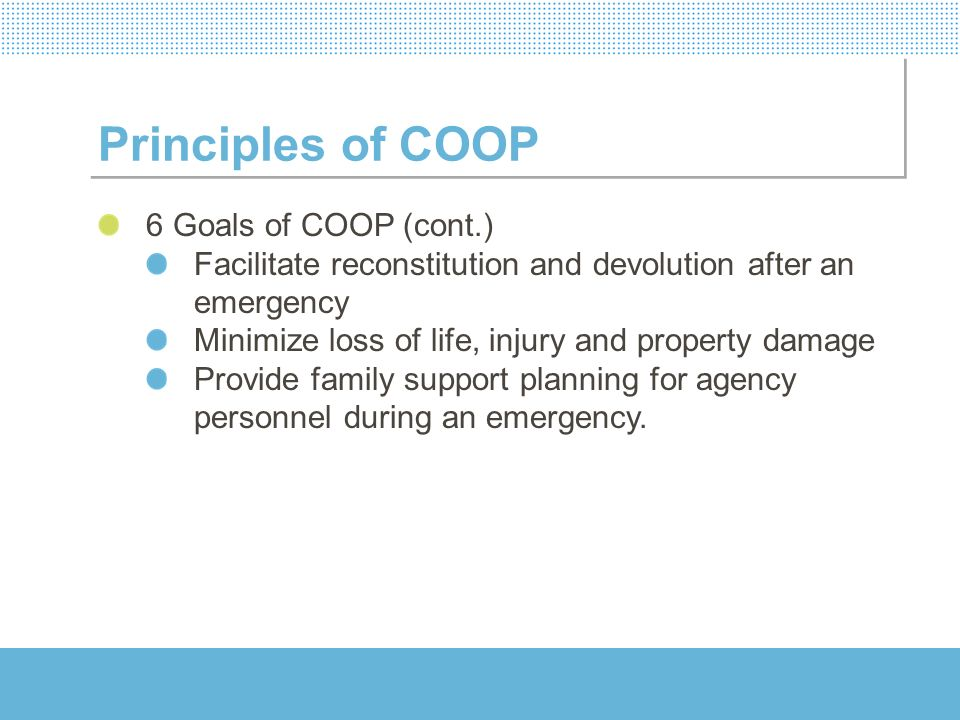 Principles of COOP 6 Goals of COOP (cont.) Facilitate reconstitution and devolution after an emergency Minimize loss of life, injury and property dama