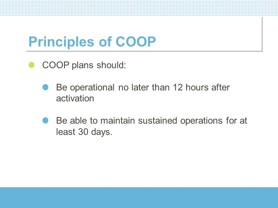 Principles of COOP 7 phases of COOP development COOP Program initiation Identification of functional requirements Plan design and implementation Program implementation Tests, Training and Exercises (TT&E) Plan revision and updating Plan execution