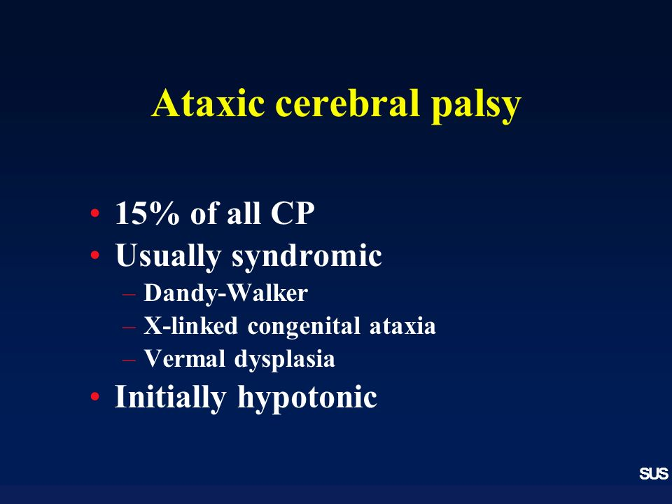 SUS Ataxic cerebral palsy 15% of all CP Usually syndromic –Dandy-Walker –X-linked congenital ataxia –Vermal dysplasia Initially hypotonic