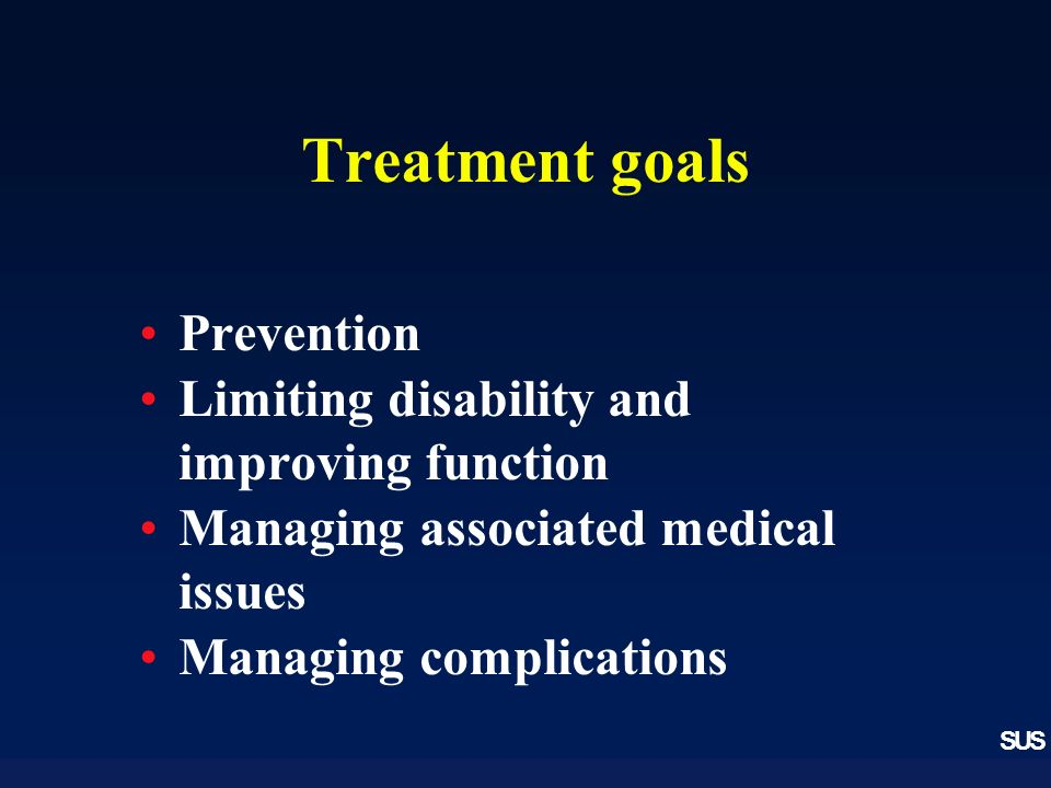 SUS Treatment goals Prevention Limiting disability and improving function Managing associated medical issues Managing complications