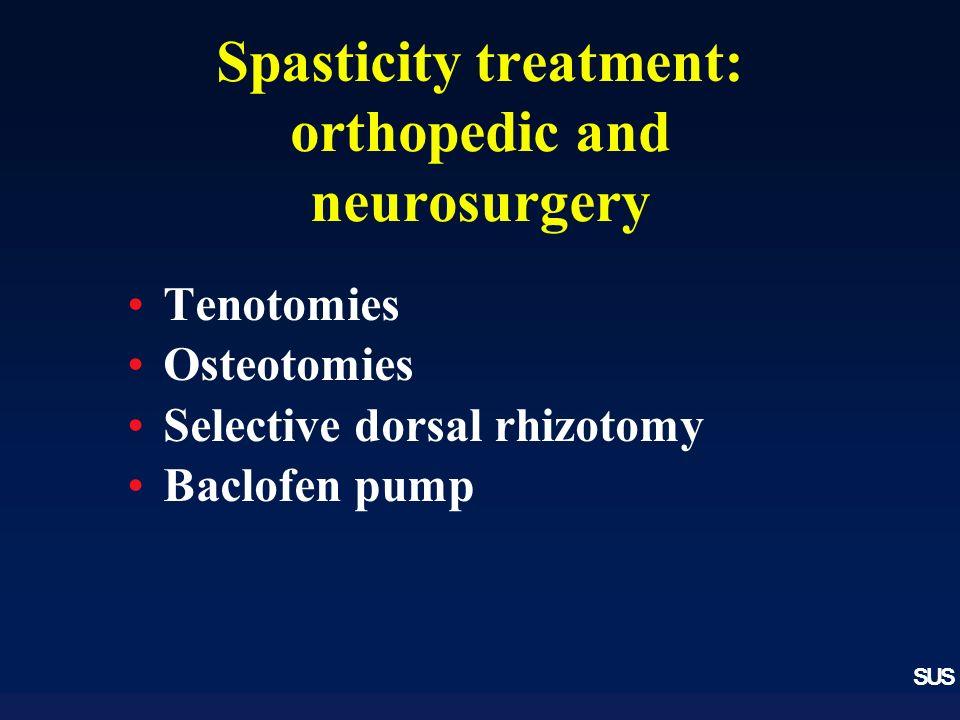 SUS Spasticity treatment: orthopedic and neurosurgery Tenotomies Osteotomies Selective dorsal rhizotomy Baclofen pump