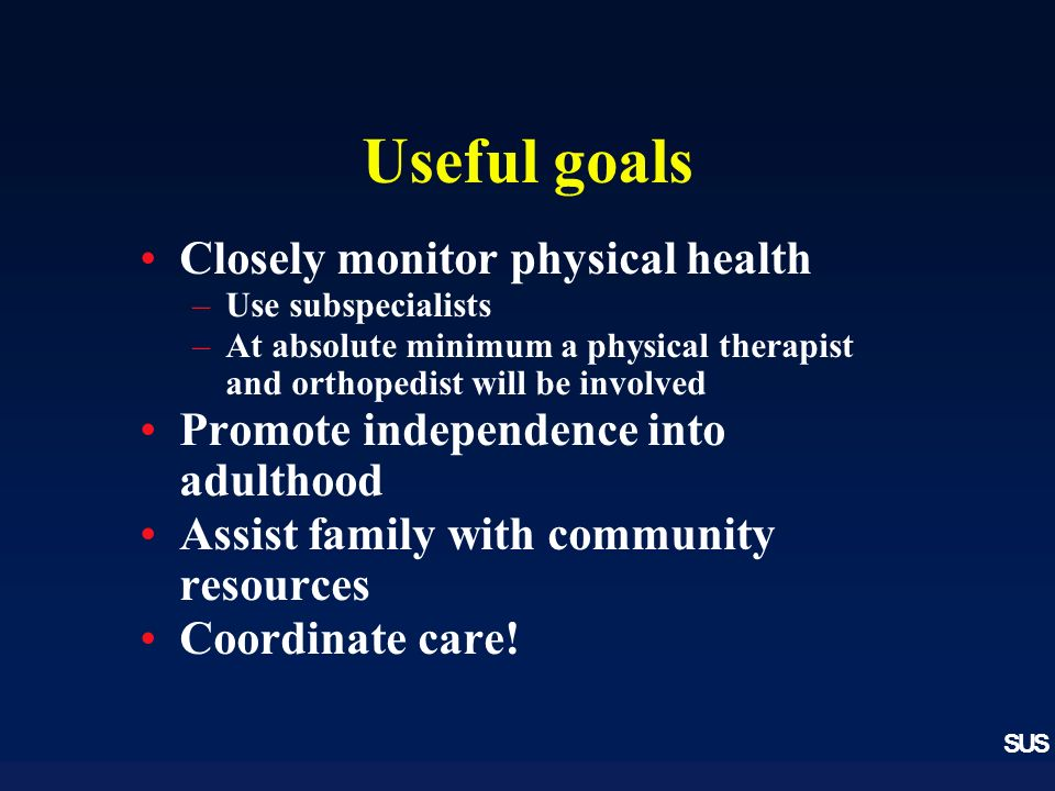 SUS Useful goals Closely monitor physical health –Use subspecialists –At absolute minimum a physical therapist and orthopedist will be involved Promote independence into adulthood Assist family with community resources Coordinate care!