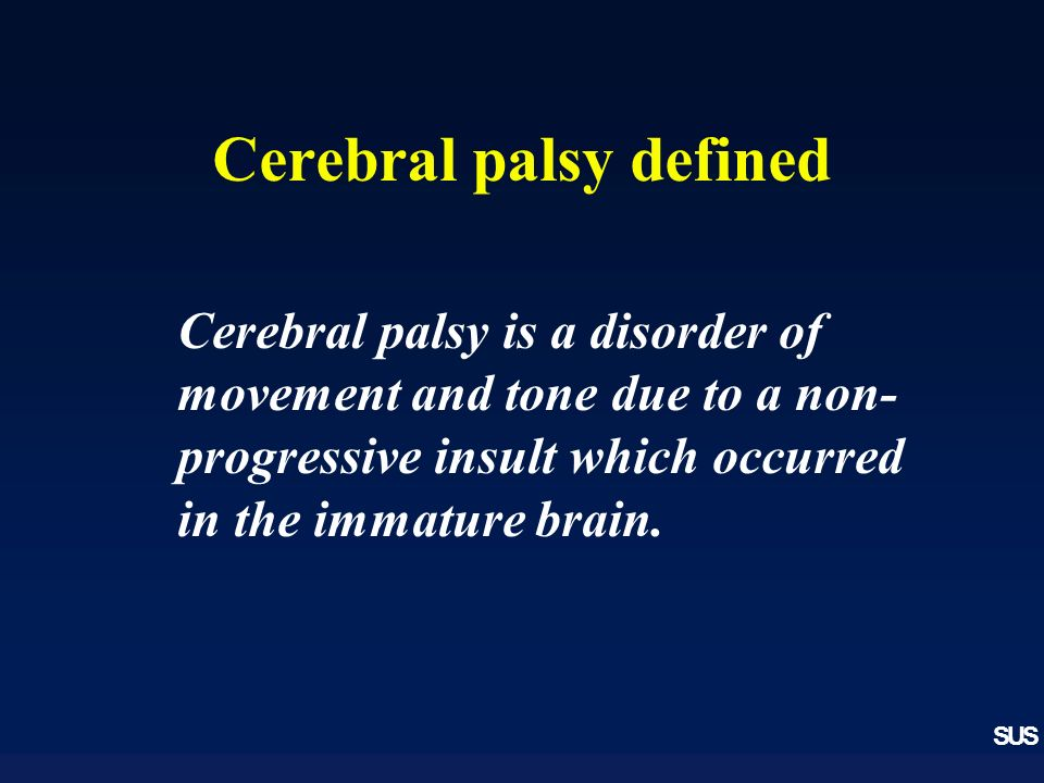 SUS Cerebral palsy defined Cerebral palsy is a disorder of movement and tone due to a non- progressive insult which occurred in the immature brain.