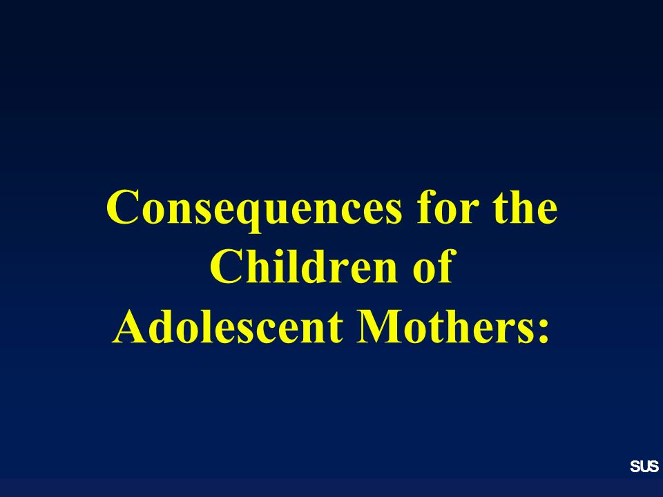 SUS Consequences for the Children of Adolescent Mothers: