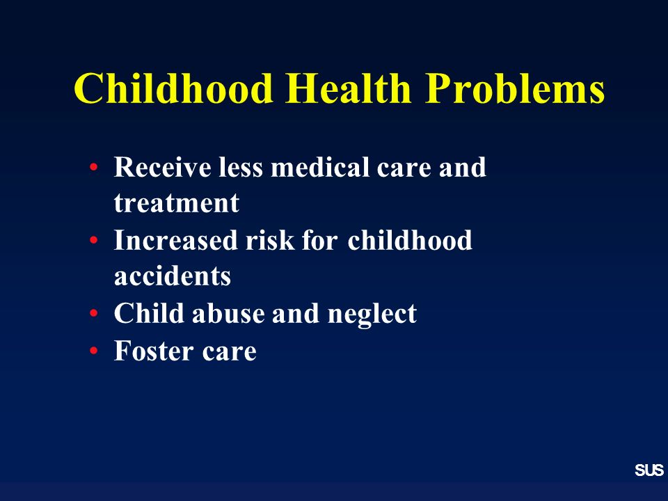 SUS Childhood Health Problems Receive less medical care and treatment Increased risk for childhood accidents Child abuse and neglect Foster care
