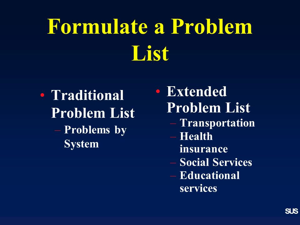 SUS Formulate a Problem List Traditional Problem List –Problems by System Extended Problem List –Transportation –Health insurance –Social Services –Educational services
