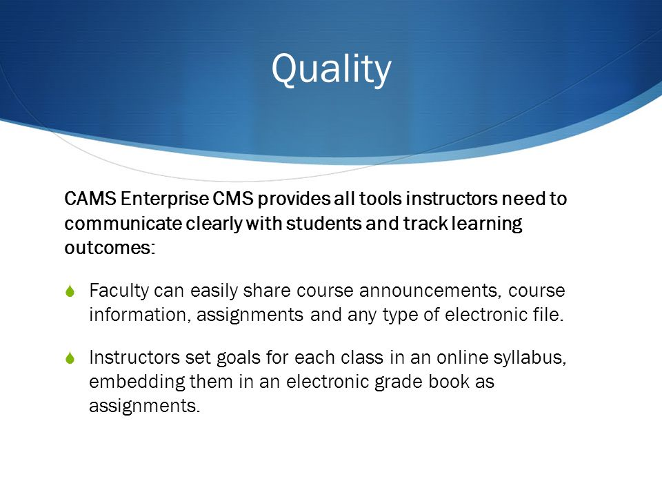 Quality CAMS Enterprise CMS provides all tools instructors need to communicate clearly with students and track learning outcomes: Faculty can easily share course announcements, course information, assignments and any type of electronic file.