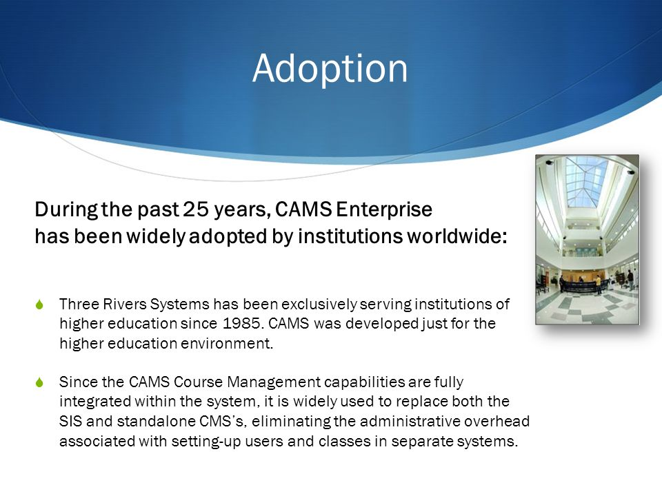 Adoption During the past 25 years, CAMS Enterprise has been widely adopted by institutions worldwide: Three Rivers Systems has been exclusively serving institutions of higher education since 1985.