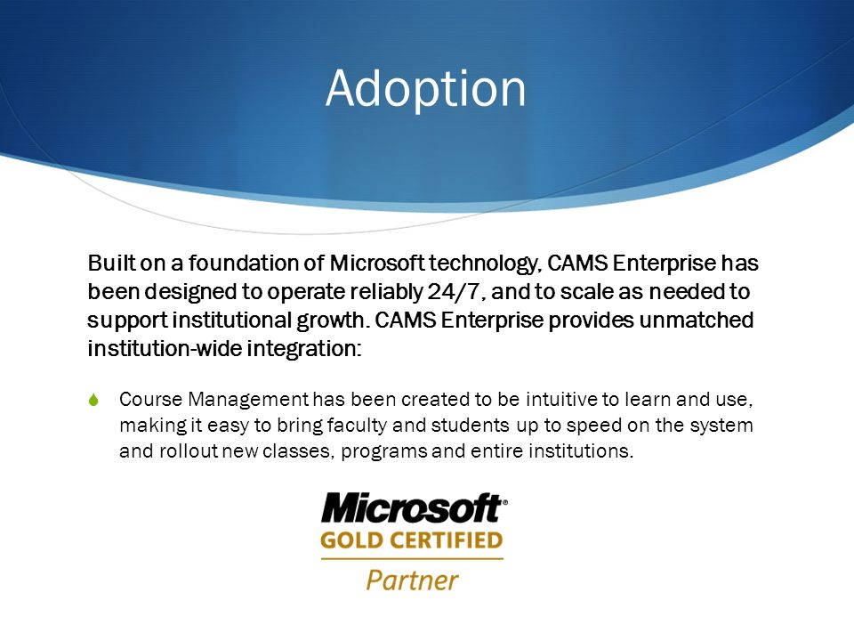 Adoption Built on a foundation of Microsoft technology, CAMS Enterprise has been designed to operate reliably 24/7, and to scale as needed to support institutional growth.