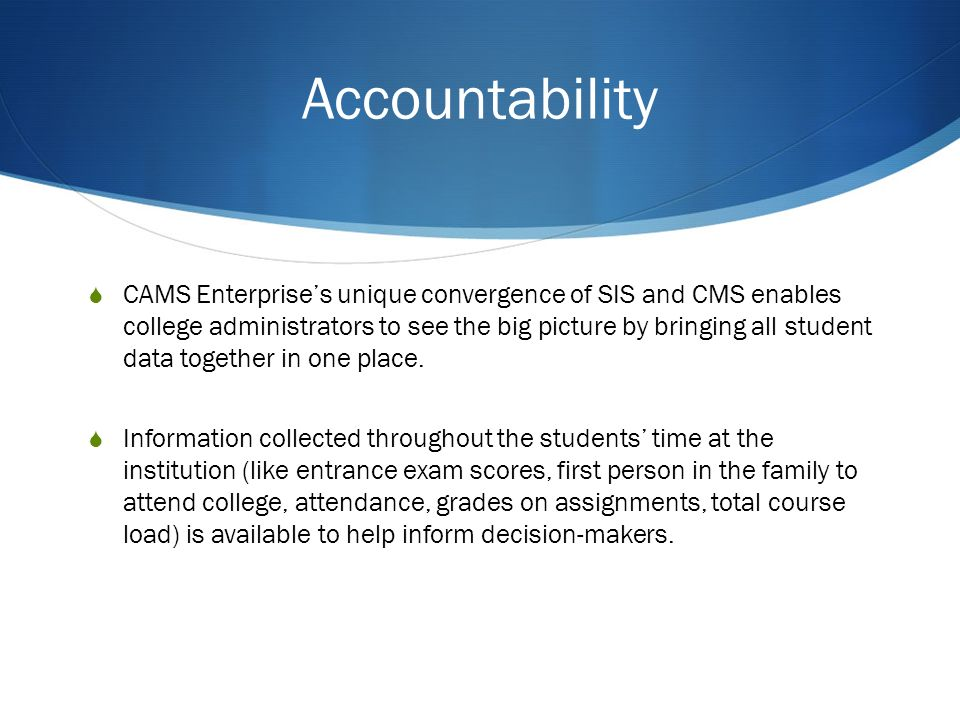 Accountability CAMS Enterprises unique convergence of SIS and CMS enables college administrators to see the big picture by bringing all student data together in one place.