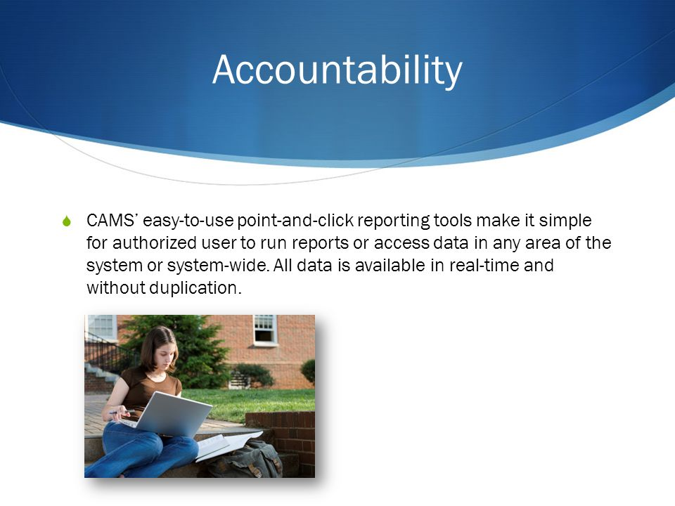 Accountability CAMS easy-to-use point-and-click reporting tools make it simple for authorized user to run reports or access data in any area of the system or system-wide.