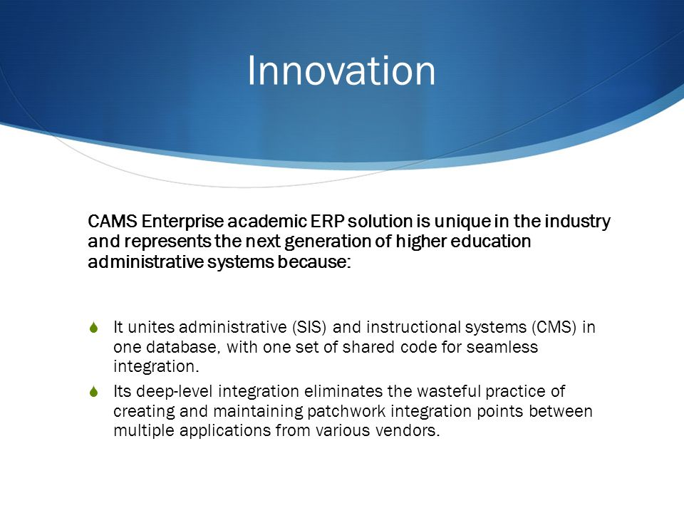 Innovation CAMS Enterprise academic ERP solution is unique in the industry and represents the next generation of higher education administrative systems because: It unites administrative (SIS) and instructional systems (CMS) in one database, with one set of shared code for seamless integration.