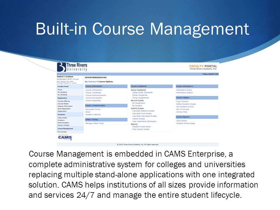 Course Management is embedded in CAMS Enterprise, a complete administrative system for colleges and universities replacing multiple stand-alone applications with one integrated solution.