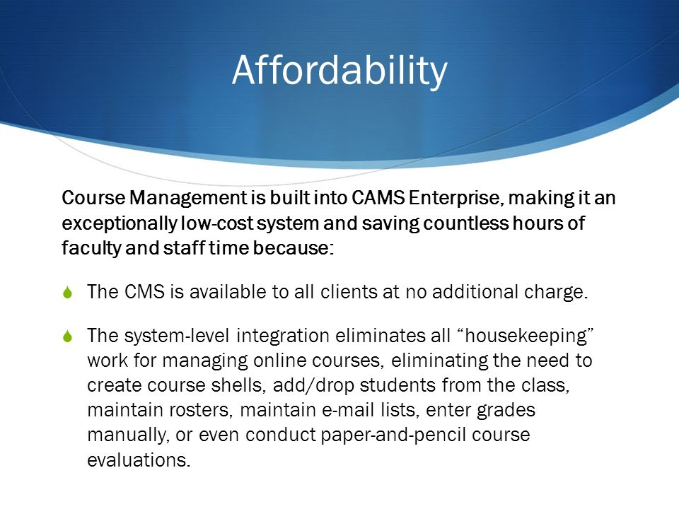 Affordability Course Management is built into CAMS Enterprise, making it an exceptionally low-cost system and saving countless hours of faculty and staff time because: The CMS is available to all clients at no additional charge.