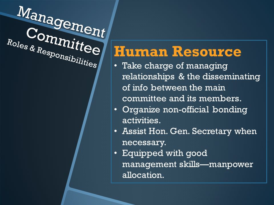 Management Committee Roles & Responsibilities Human Resource Take charge of managing relationships & the disseminating of info between the main committee and its members.