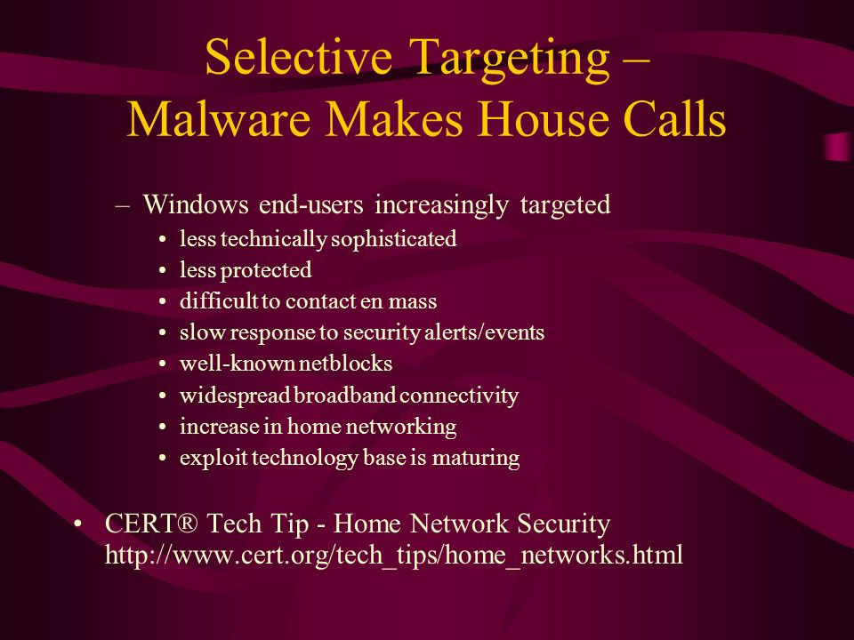 Selective Targeting – Malware Makes House Calls –Windows end-users increasingly targeted less technically sophisticated less protected difficult to co