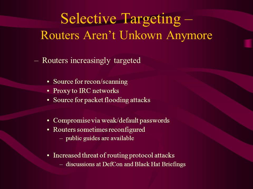 Selective Targeting – Routers Arent Unkown Anymore –Routers increasingly targeted Source for recon/scanning Proxy to IRC networks Source for packet flooding attacks Compromise via weak/default passwords Routers sometimes reconfigured –public guides are available Increased threat of routing protocol attacks –discussions at DefCon and Black Hat Briefings