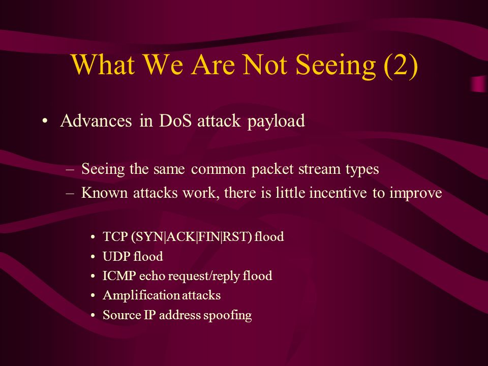 What We Are Not Seeing (2) Advances in DoS attack payload –Seeing the same common packet stream types –Known attacks work, there is little incentive to improve TCP (SYN|ACK|FIN|RST) flood UDP flood ICMP echo request/reply flood Amplification attacks Source IP address spoofing