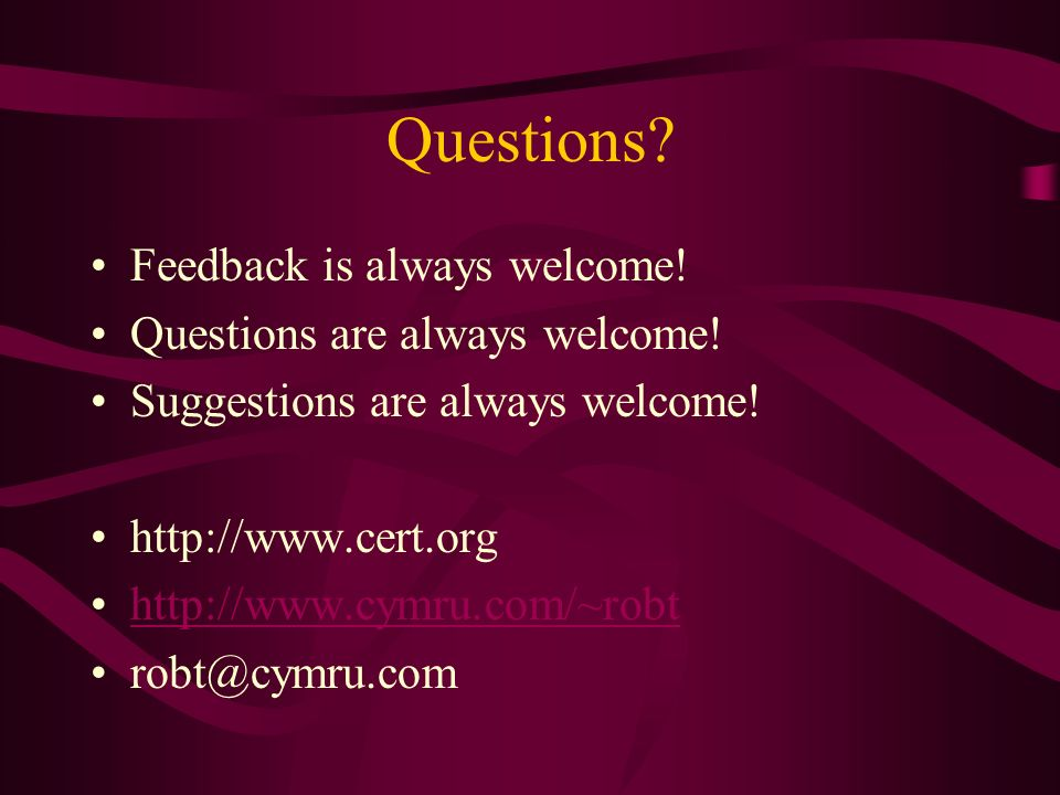 Questions? Feedback is always welcome! Questions are always welcome! Suggestions are always welcome! http://www.cert.org http://www.cymru.com/~robt ro